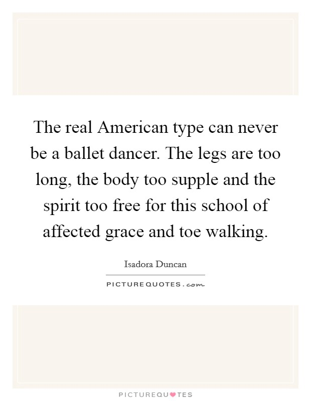 The real American type can never be a ballet dancer. The legs are too long, the body too supple and the spirit too free for this school of affected grace and toe walking Picture Quote #1