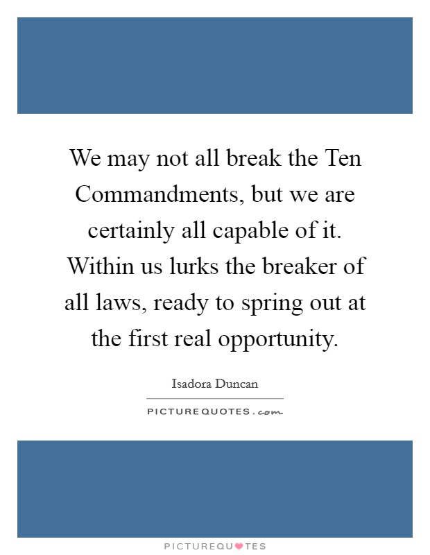 We may not all break the Ten Commandments, but we are certainly all capable of it. Within us lurks the breaker of all laws, ready to spring out at the first real opportunity Picture Quote #1