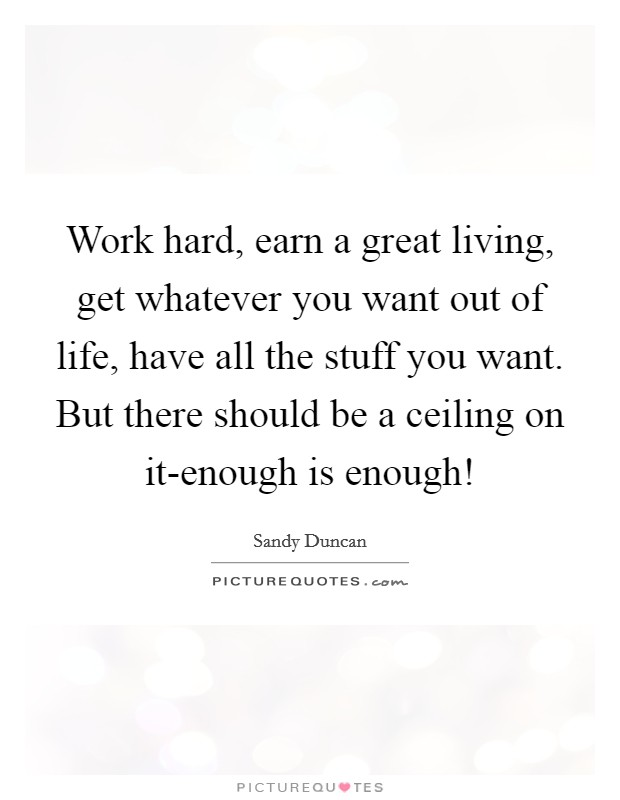 Work hard, earn a great living, get whatever you want out of life, have all the stuff you want. But there should be a ceiling on it-enough is enough! Picture Quote #1