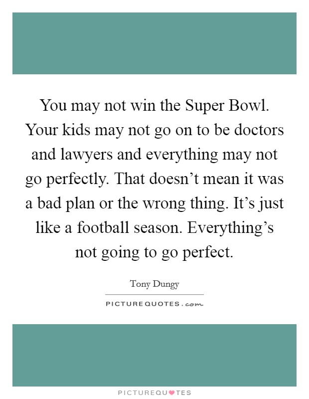 You may not win the Super Bowl. Your kids may not go on to be doctors and lawyers and everything may not go perfectly. That doesn't mean it was a bad plan or the wrong thing. It's just like a football season. Everything's not going to go perfect Picture Quote #1