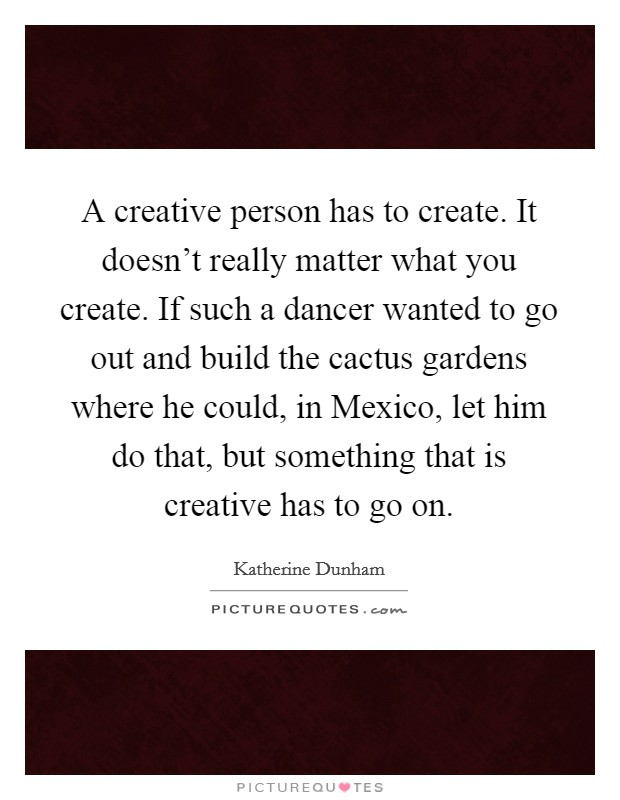 A creative person has to create. It doesn't really matter what you create. If such a dancer wanted to go out and build the cactus gardens where he could, in Mexico, let him do that, but something that is creative has to go on Picture Quote #1