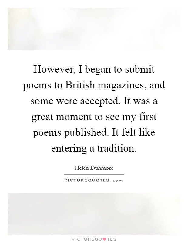 However, I began to submit poems to British magazines, and some were accepted. It was a great moment to see my first poems published. It felt like entering a tradition Picture Quote #1