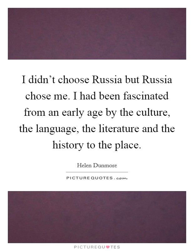 I didn't choose Russia but Russia chose me. I had been fascinated from an early age by the culture, the language, the literature and the history to the place Picture Quote #1