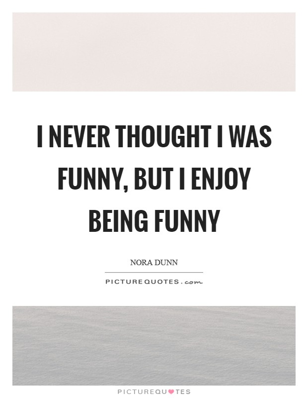 I never thought I was funny, but I enjoy being funny Picture Quote #1