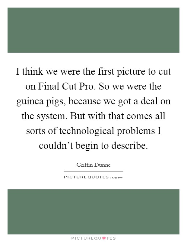 I think we were the first picture to cut on Final Cut Pro. So we were the guinea pigs, because we got a deal on the system. But with that comes all sorts of technological problems I couldn't begin to describe Picture Quote #1