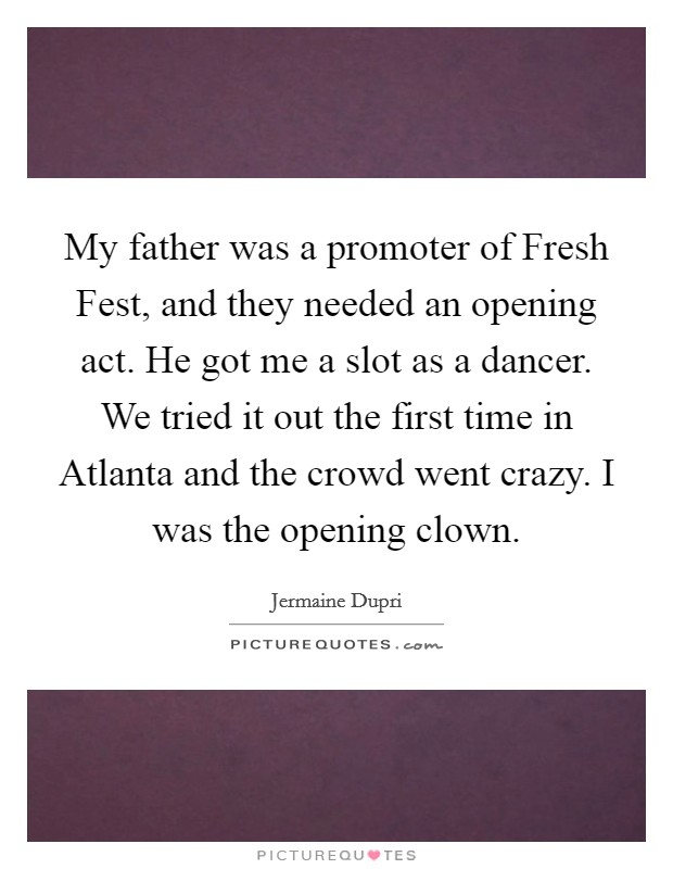 My father was a promoter of Fresh Fest, and they needed an opening act. He got me a slot as a dancer. We tried it out the first time in Atlanta and the crowd went crazy. I was the opening clown Picture Quote #1