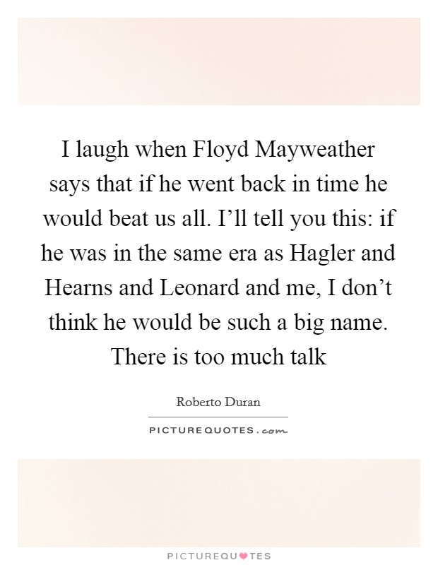 I laugh when Floyd Mayweather says that if he went back in time he would beat us all. I'll tell you this: if he was in the same era as Hagler and Hearns and Leonard and me, I don't think he would be such a big name. There is too much talk Picture Quote #1
