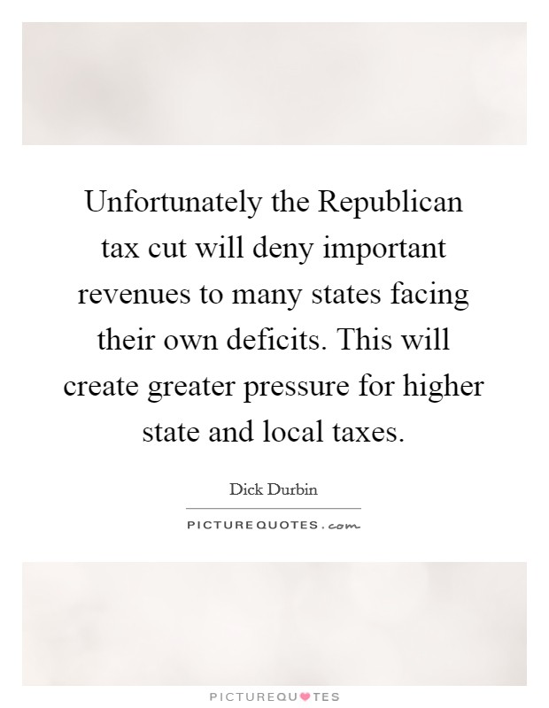 Unfortunately the Republican tax cut will deny important revenues to many states facing their own deficits. This will create greater pressure for higher state and local taxes Picture Quote #1