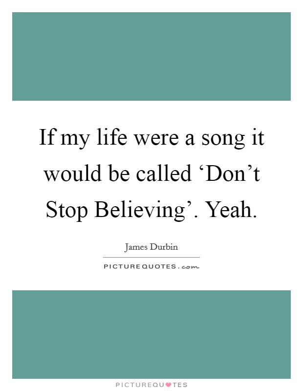 If my life were a song it would be called 'Don't Stop Believing'. Yeah Picture Quote #1