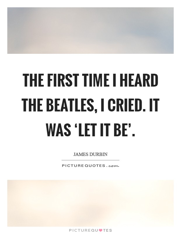 The first time I heard The Beatles, I cried. It was 'Let it Be' Picture Quote #1