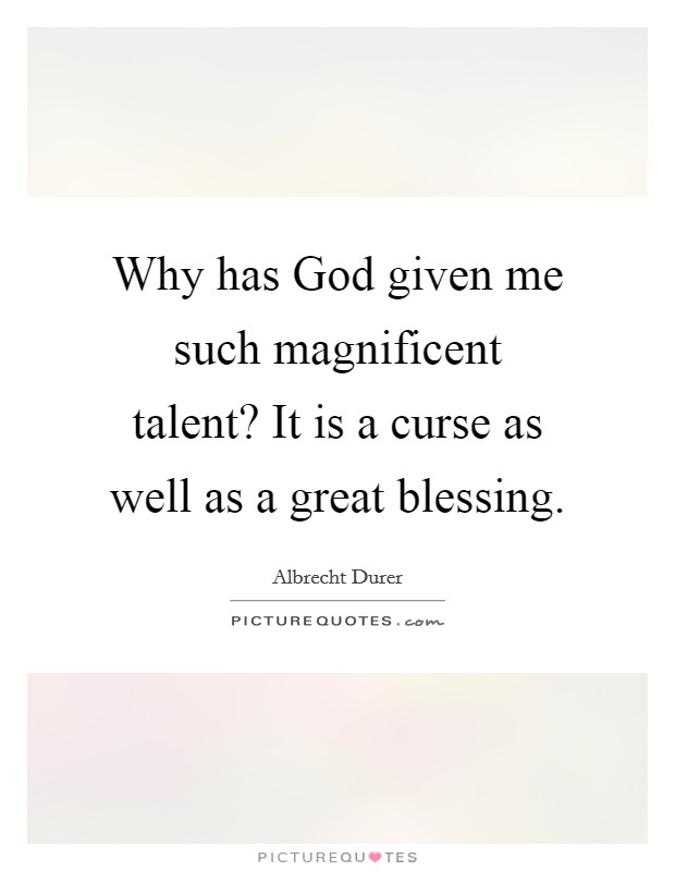 Why has God given me such magnificent talent? It is a curse as well as a great blessing Picture Quote #1
