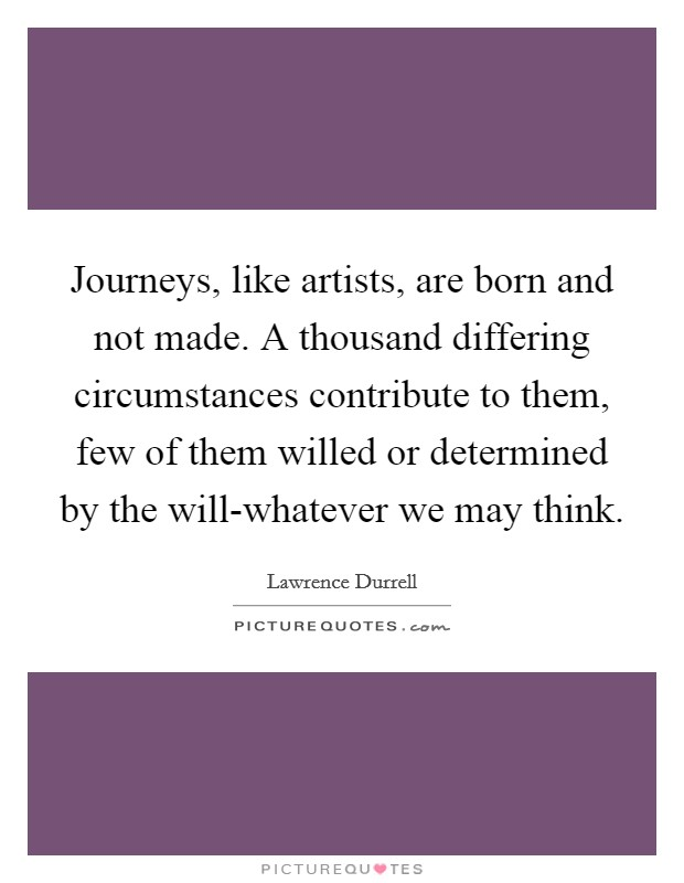 Journeys, like artists, are born and not made. A thousand differing circumstances contribute to them, few of them willed or determined by the will-whatever we may think Picture Quote #1