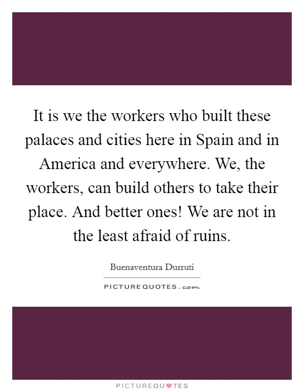 It is we the workers who built these palaces and cities here in Spain and in America and everywhere. We, the workers, can build others to take their place. And better ones! We are not in the least afraid of ruins Picture Quote #1