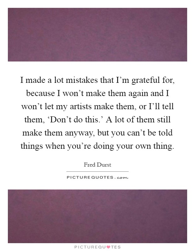 I made a lot mistakes that I'm grateful for, because I won't make them again and I won't let my artists make them, or I'll tell them, 'Don't do this.' A lot of them still make them anyway, but you can't be told things when you're doing your own thing Picture Quote #1