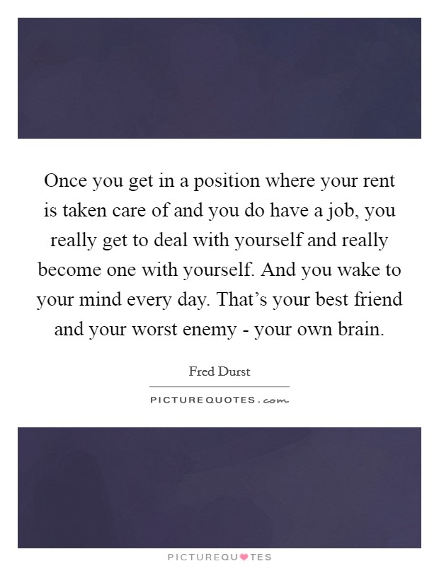 Once you get in a position where your rent is taken care of and you do have a job, you really get to deal with yourself and really become one with yourself. And you wake to your mind every day. That's your best friend and your worst enemy - your own brain Picture Quote #1
