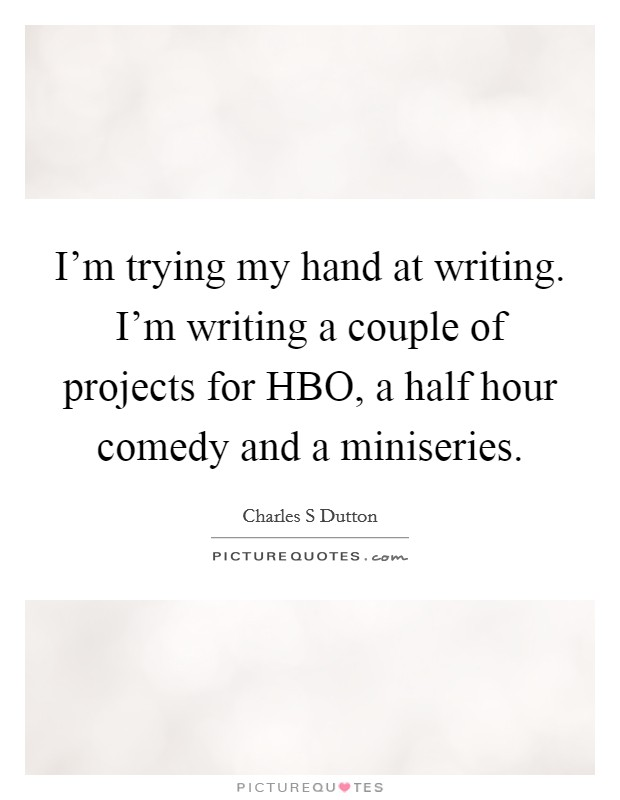 I'm trying my hand at writing. I'm writing a couple of projects for HBO, a half hour comedy and a miniseries Picture Quote #1