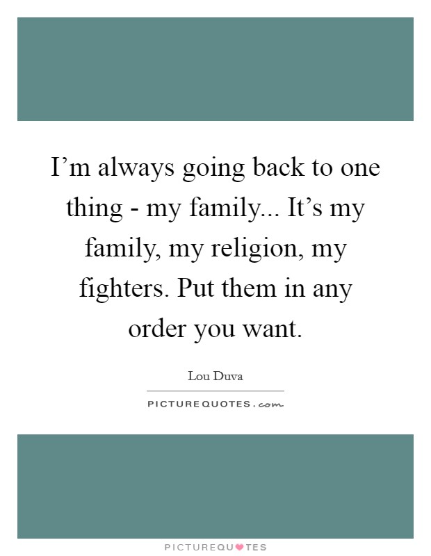 I'm always going back to one thing - my family... It's my family, my religion, my fighters. Put them in any order you want Picture Quote #1
