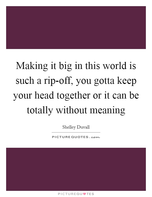 Making it big in this world is such a rip-off, you gotta keep your head together or it can be totally without meaning Picture Quote #1