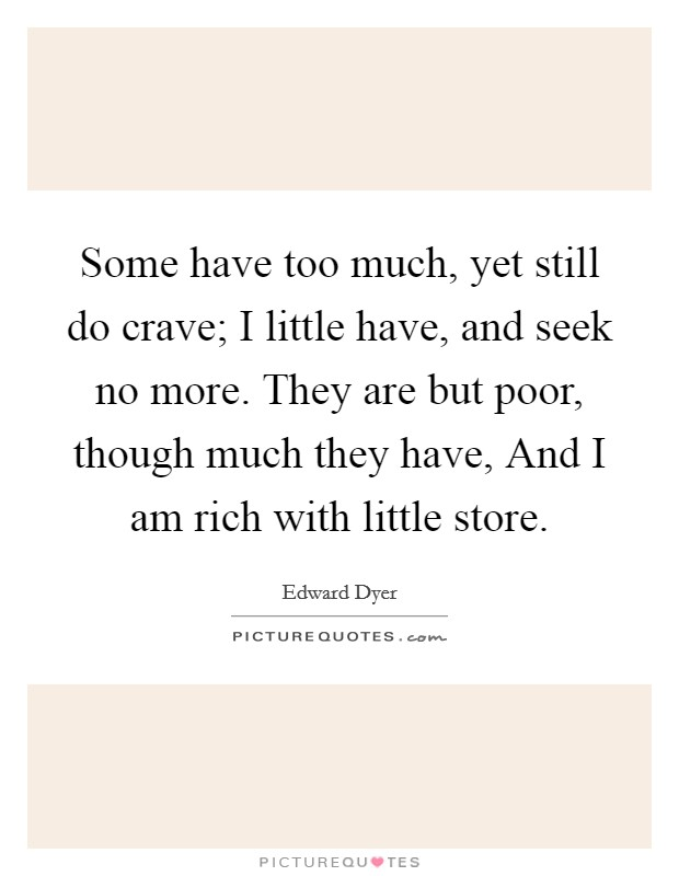 Some have too much, yet still do crave; I little have, and seek no more. They are but poor, though much they have, And I am rich with little store Picture Quote #1