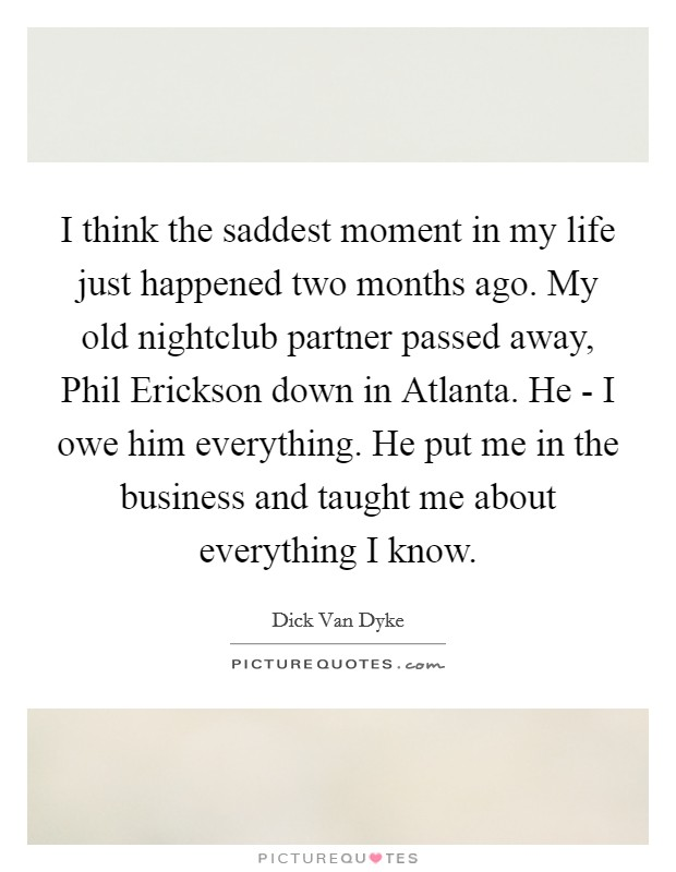 I think the saddest moment in my life just happened two months ago. My old nightclub partner passed away, Phil Erickson down in Atlanta. He - I owe him everything. He put me in the business and taught me about everything I know Picture Quote #1