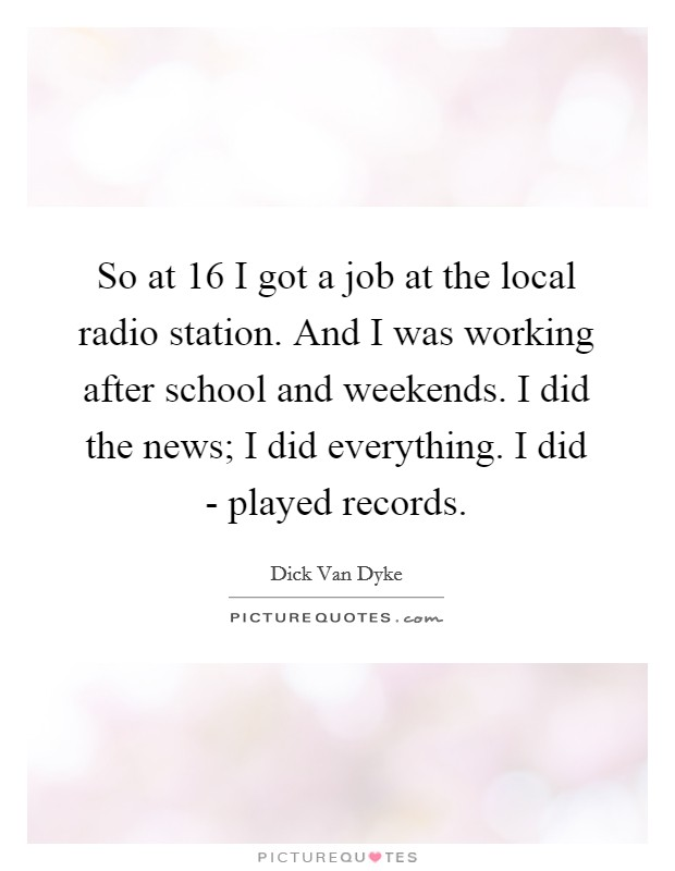 So at 16 I got a job at the local radio station. And I was working after school and weekends. I did the news; I did everything. I did - played records Picture Quote #1