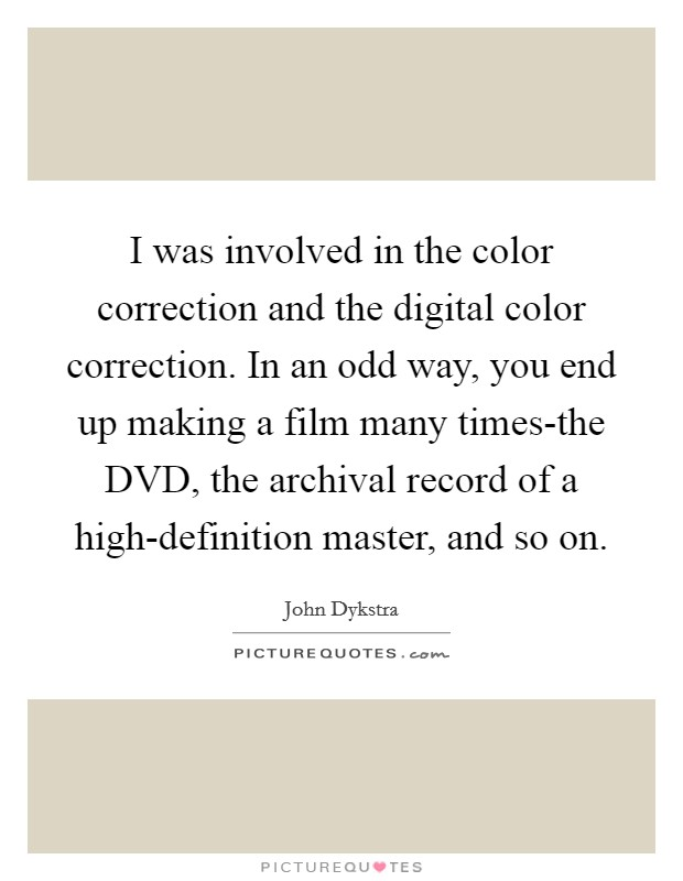 I was involved in the color correction and the digital color correction. In an odd way, you end up making a film many times-the DVD, the archival record of a high-definition master, and so on Picture Quote #1