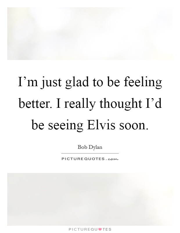 I'm just glad to be feeling better. I really thought I'd be seeing Elvis soon Picture Quote #1