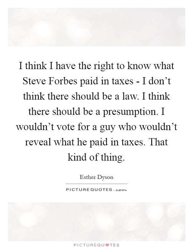 I think I have the right to know what Steve Forbes paid in taxes - I don't think there should be a law. I think there should be a presumption. I wouldn't vote for a guy who wouldn't reveal what he paid in taxes. That kind of thing Picture Quote #1