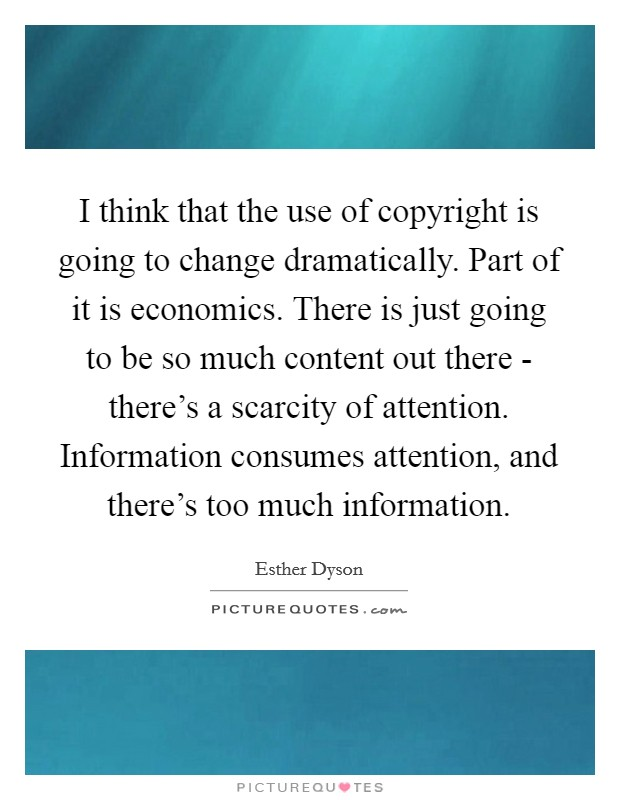 I think that the use of copyright is going to change dramatically. Part of it is economics. There is just going to be so much content out there - there's a scarcity of attention. Information consumes attention, and there's too much information Picture Quote #1