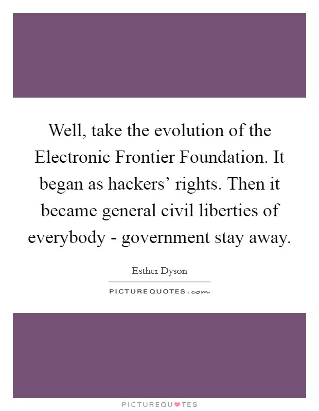 Well, take the evolution of the Electronic Frontier Foundation. It began as hackers' rights. Then it became general civil liberties of everybody - government stay away Picture Quote #1
