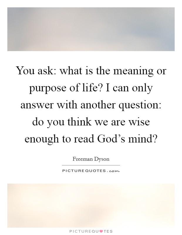 You ask: what is the meaning or purpose of life? I can only answer with another question: do you think we are wise enough to read God's mind? Picture Quote #1