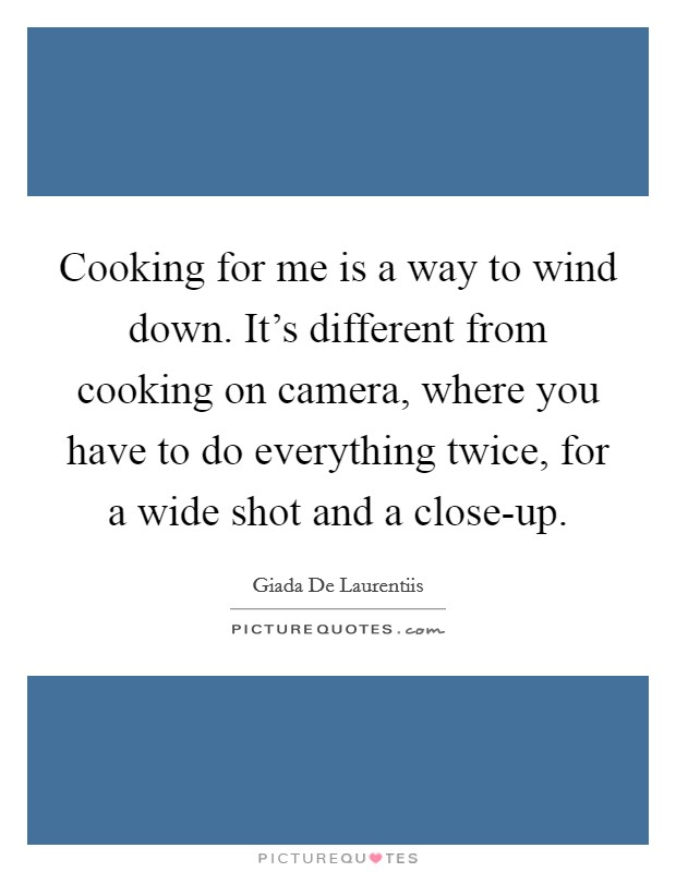 Cooking for me is a way to wind down. It's different from cooking on camera, where you have to do everything twice, for a wide shot and a close-up Picture Quote #1