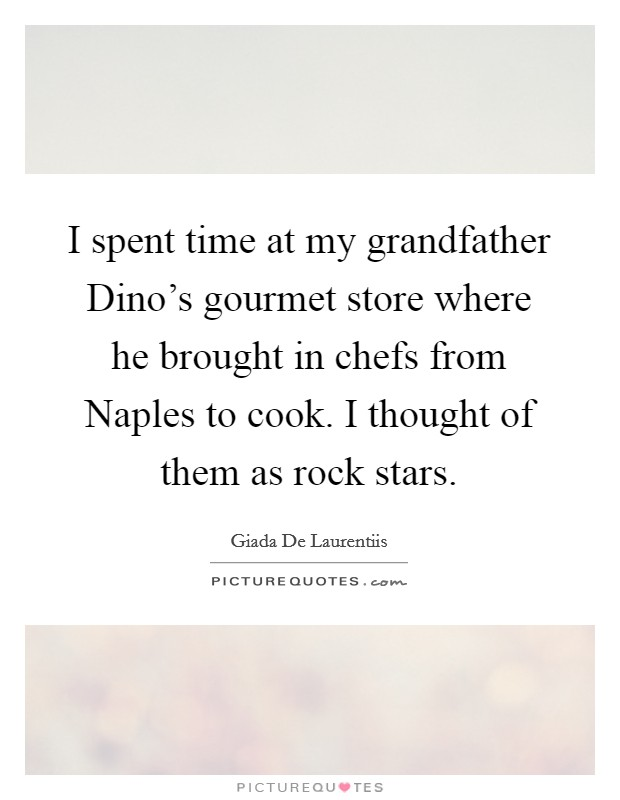 I spent time at my grandfather Dino's gourmet store where he brought in chefs from Naples to cook. I thought of them as rock stars Picture Quote #1