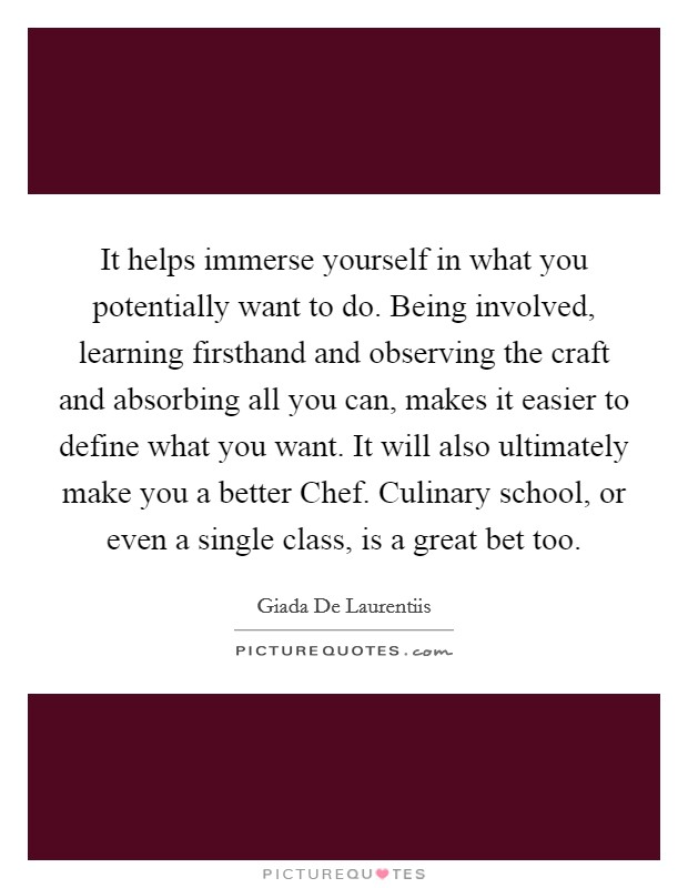 It helps immerse yourself in what you potentially want to do. Being involved, learning firsthand and observing the craft and absorbing all you can, makes it easier to define what you want. It will also ultimately make you a better Chef. Culinary school, or even a single class, is a great bet too Picture Quote #1