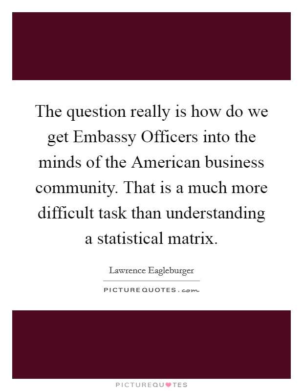 The question really is how do we get Embassy Officers into the minds of the American business community. That is a much more difficult task than understanding a statistical matrix Picture Quote #1
