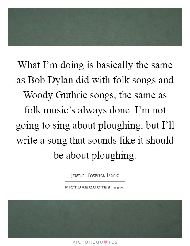 What I'm doing is basically the same as Bob Dylan did with folk songs and Woody Guthrie songs, the same as folk music's always done. I'm not going to sing about ploughing, but I'll write a song that sounds like it should be about ploughing Picture Quote #1