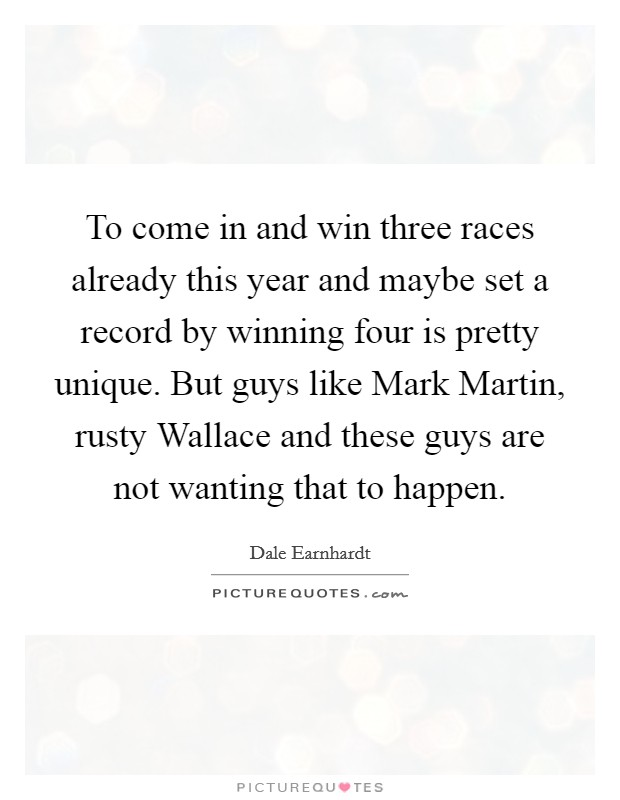 To come in and win three races already this year and maybe set a record by winning four is pretty unique. But guys like Mark Martin, rusty Wallace and these guys are not wanting that to happen Picture Quote #1