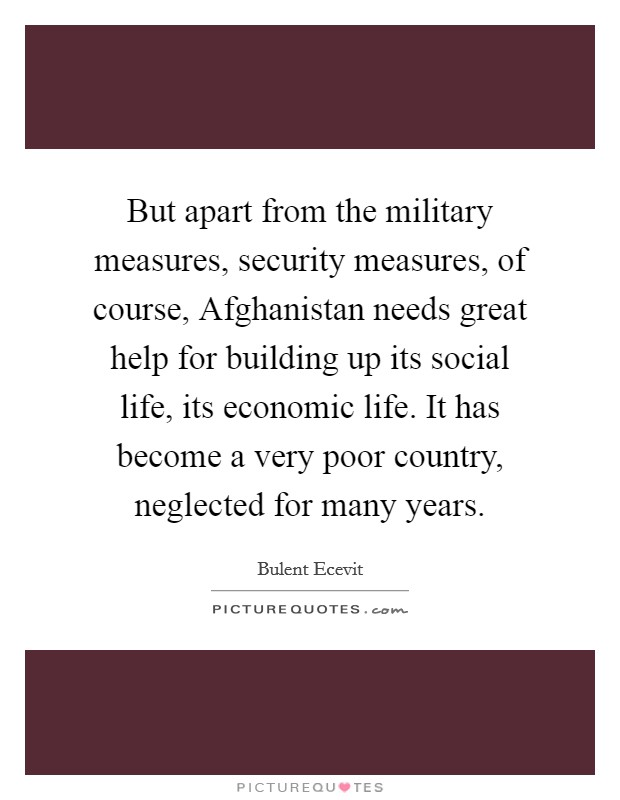 But apart from the military measures, security measures, of course, Afghanistan needs great help for building up its social life, its economic life. It has become a very poor country, neglected for many years Picture Quote #1