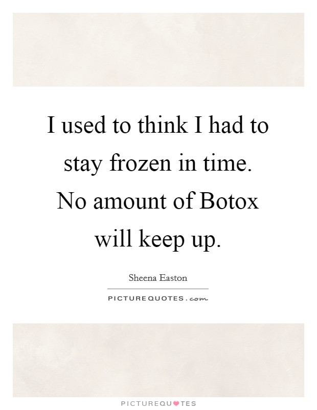 I used to think I had to stay frozen in time. No amount of Botox will keep up Picture Quote #1