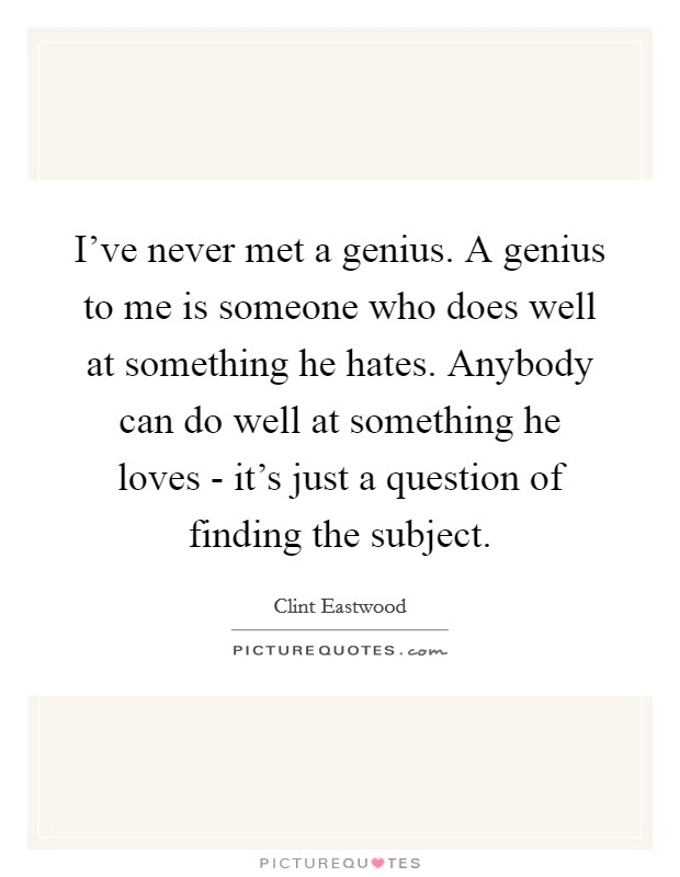 I've never met a genius. A genius to me is someone who does well at something he hates. Anybody can do well at something he loves - it's just a question of finding the subject Picture Quote #1