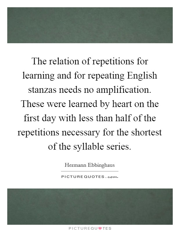 The relation of repetitions for learning and for repeating English stanzas needs no amplification. These were learned by heart on the first day with less than half of the repetitions necessary for the shortest of the syllable series Picture Quote #1
