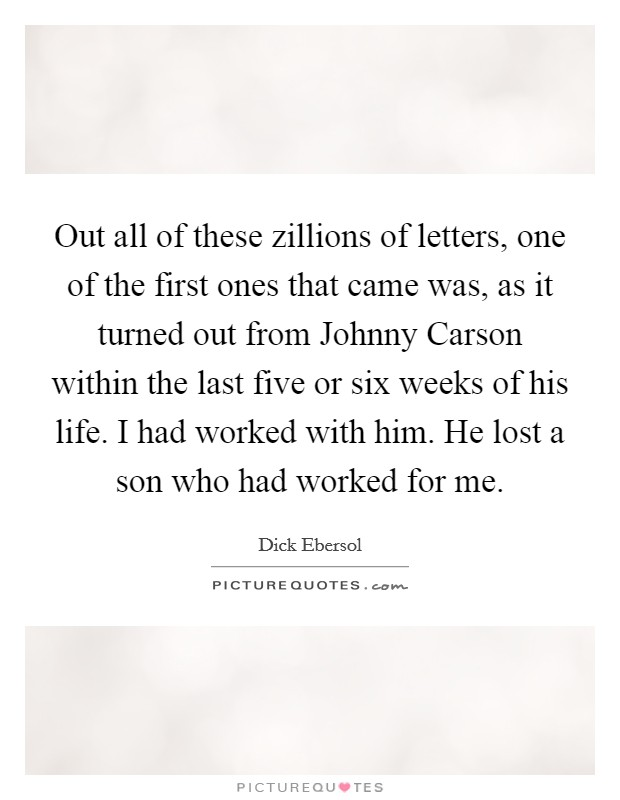 Out all of these zillions of letters, one of the first ones that came was, as it turned out from Johnny Carson within the last five or six weeks of his life. I had worked with him. He lost a son who had worked for me Picture Quote #1