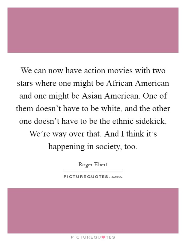 We can now have action movies with two stars where one might be African American and one might be Asian American. One of them doesn't have to be white, and the other one doesn't have to be the ethnic sidekick. We're way over that. And I think it's happening in society, too Picture Quote #1