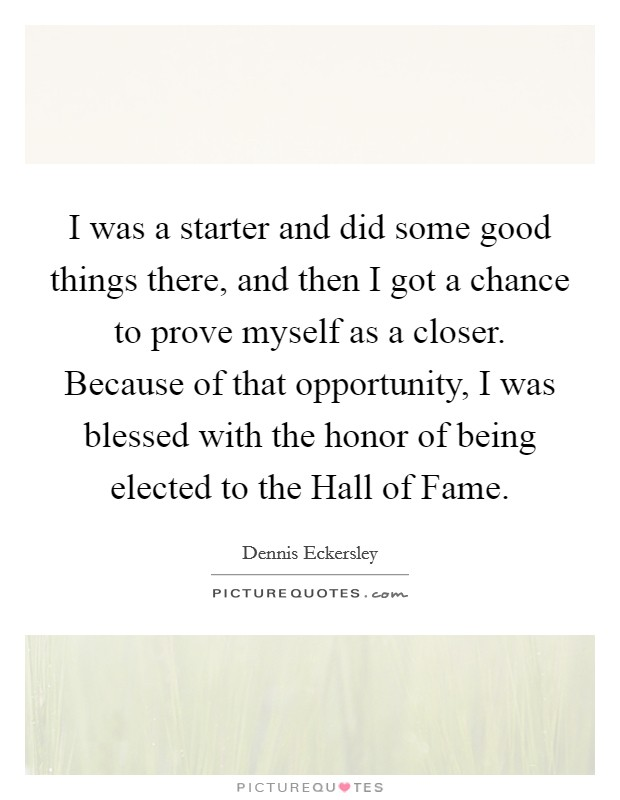 I was a starter and did some good things there, and then I got a chance to prove myself as a closer. Because of that opportunity, I was blessed with the honor of being elected to the Hall of Fame Picture Quote #1