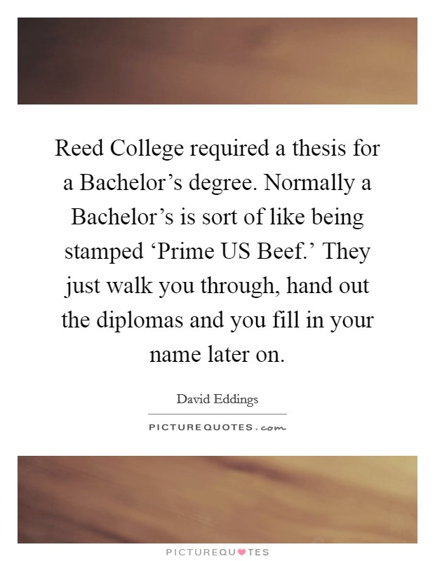 Reed College required a thesis for a Bachelor's degree. Normally a Bachelor's is sort of like being stamped 'Prime US Beef.' They just walk you through, hand out the diplomas and you fill in your name later on Picture Quote #1