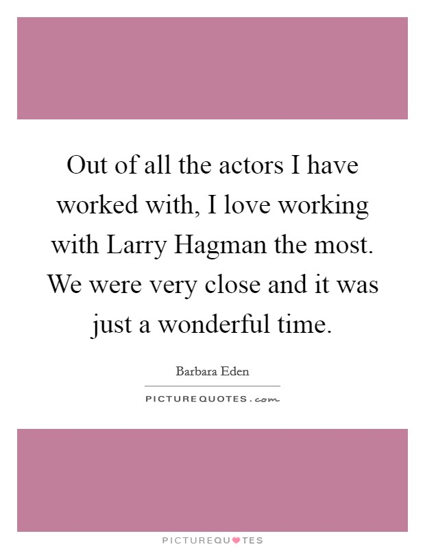 Out of all the actors I have worked with, I love working with Larry Hagman the most. We were very close and it was just a wonderful time Picture Quote #1