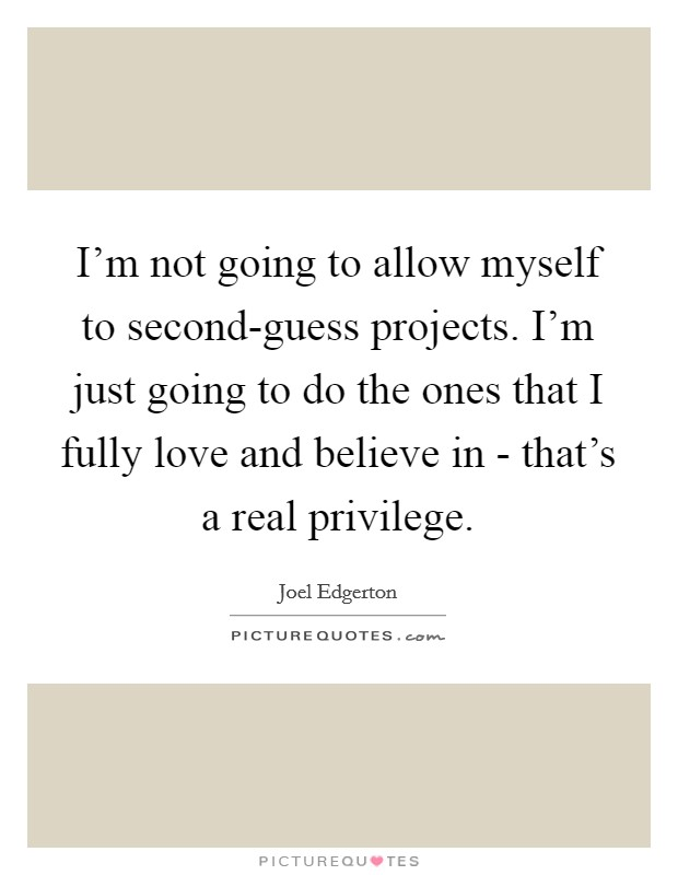 I'm not going to allow myself to second-guess projects. I'm just going to do the ones that I fully love and believe in - that's a real privilege Picture Quote #1