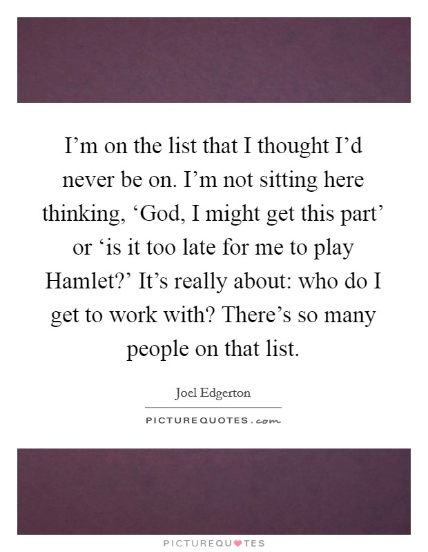 I'm on the list that I thought I'd never be on. I'm not sitting here thinking, 'God, I might get this part' or 'is it too late for me to play Hamlet?' It's really about: who do I get to work with? There's so many people on that list Picture Quote #1