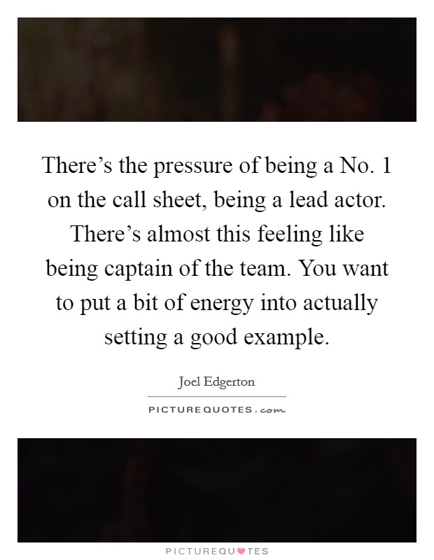 There's the pressure of being a No. 1 on the call sheet, being a lead actor. There's almost this feeling like being captain of the team. You want to put a bit of energy into actually setting a good example Picture Quote #1