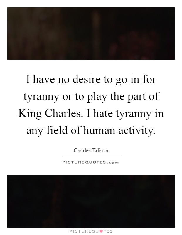 I have no desire to go in for tyranny or to play the part of King Charles. I hate tyranny in any field of human activity Picture Quote #1